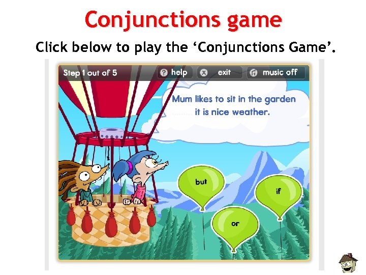 Conjunctions game Click below to play the 'Conjunctions Game'.