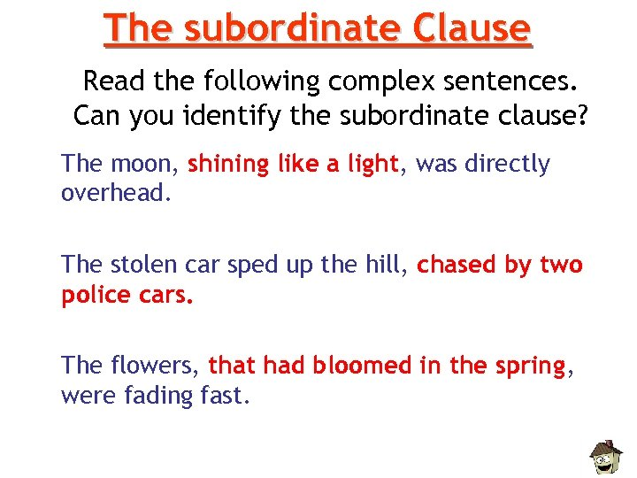 The subordinate Clause Read the following complex sentences. Can you identify the subordinate clause?