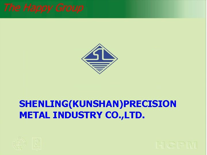 The Happy Group SHENLING(KUNSHAN)PRECISION METAL INDUSTRY CO. , LTD.