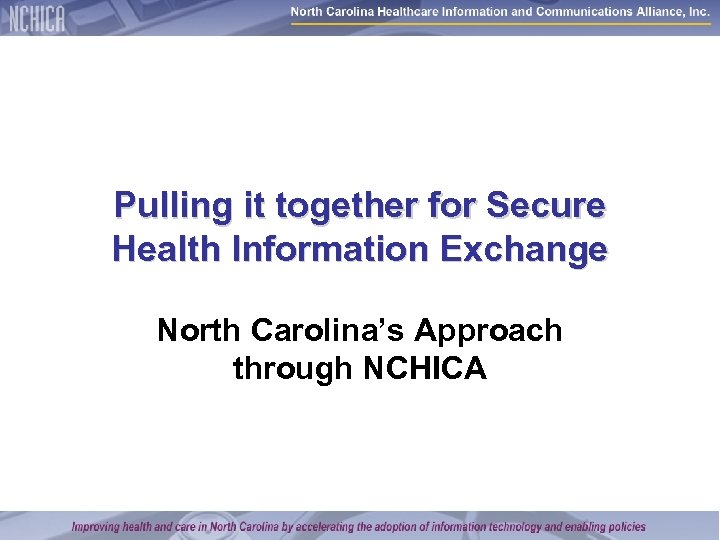 Pulling it together for Secure Health Information Exchange North Carolina's Approach through NCHICA