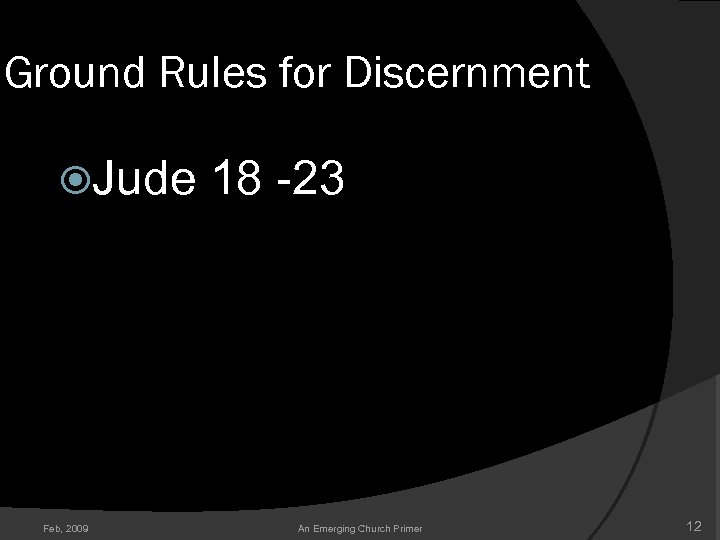 Ground Rules for Discernment Jude 18 -23 Feb, 2009 An Emerging Church Primer 12