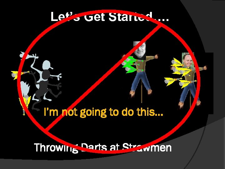 Let's Get Started…. I'm not going to do this… Throwing Darts at Strawmen