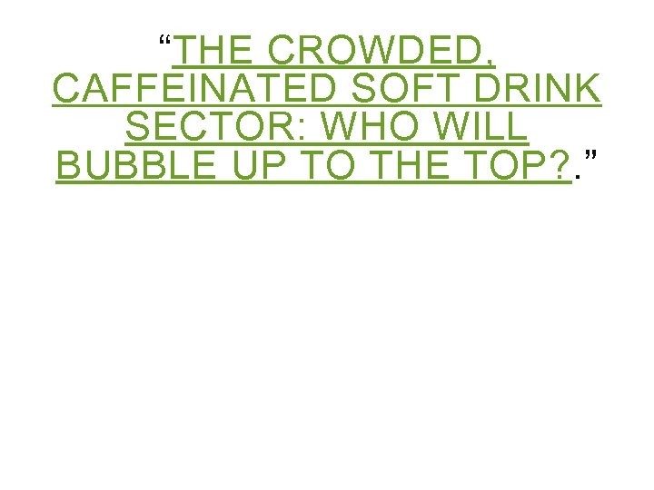 """""""THE CROWDED, CAFFEINATED SOFT DRINK SECTOR: WHO WILL BUBBLE UP TO THE TOP? ."""