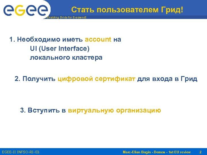 Стать пользователем Грид! Enabling Grids for E-scienc. E 1. Необходимо иметь account на UI