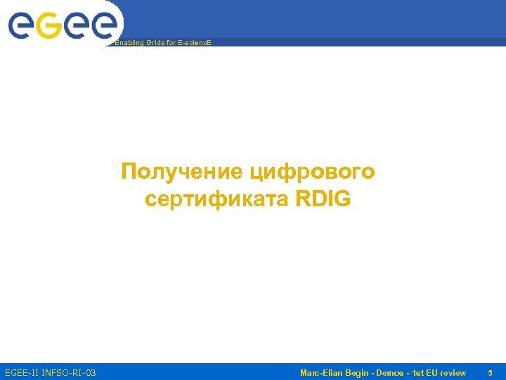 Enabling Grids for E-scienc. E Получение цифрового сертификата RDIG EGEE-II INFSO-RI-031688 Marc-Elian Begin -