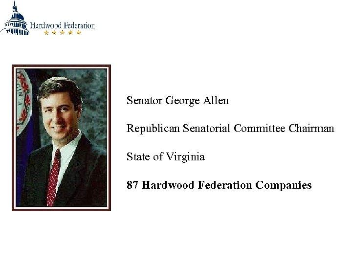 Senator George Allen Republican Senatorial Committee Chairman State of Virginia 87 Hardwood Federation Companies