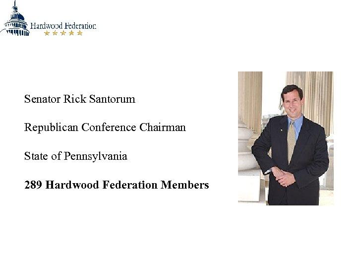 Senator Rick Santorum Republican Conference Chairman State of Pennsylvania 289 Hardwood Federation Members