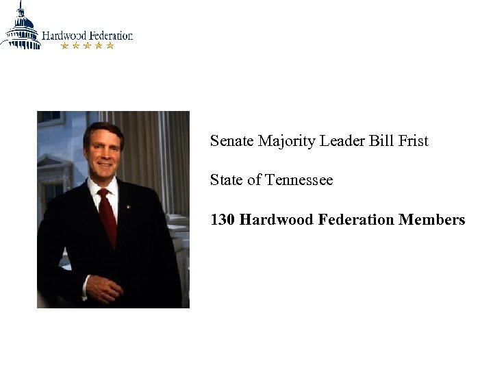 Senate Majority Leader Bill Frist State of Tennessee 130 Hardwood Federation Members