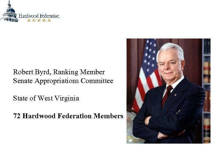 Robert Byrd, Ranking Member Senate Appropriations Committee State of West Virginia 72 Hardwood Federation