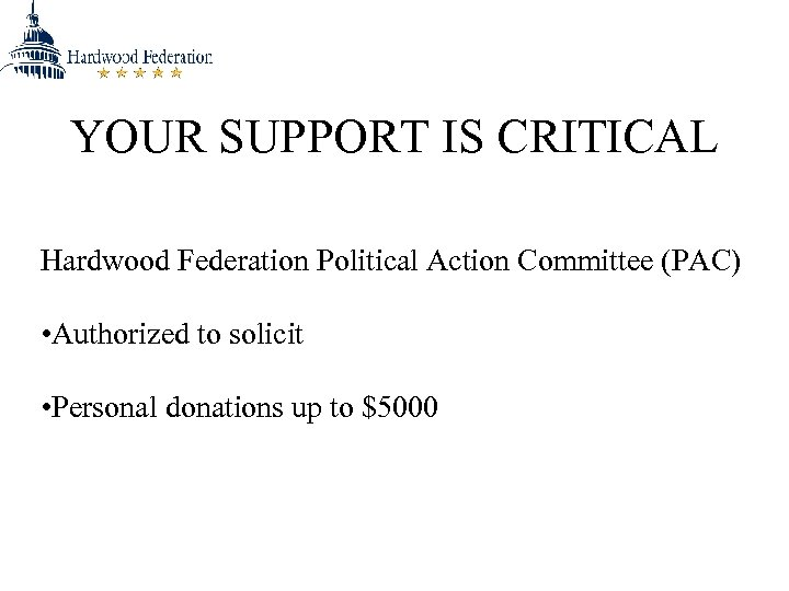 YOUR SUPPORT IS CRITICAL Hardwood Federation Political Action Committee (PAC) • Authorized to solicit