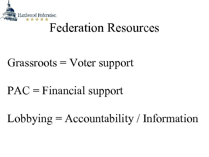 Federation Resources Grassroots = Voter support PAC = Financial support Lobbying = Accountability /