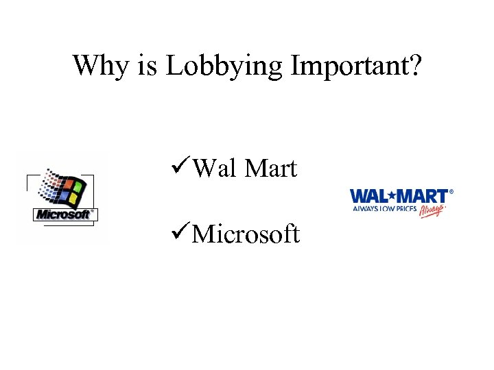 Why is Lobbying Important? üWal Mart üMicrosoft
