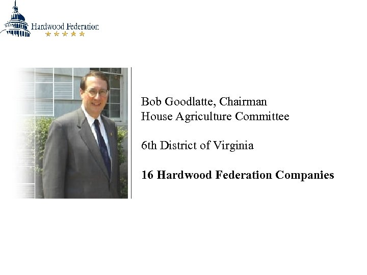 Bob Goodlatte, Chairman House Agriculture Committee 6 th District of Virginia 16 Hardwood Federation