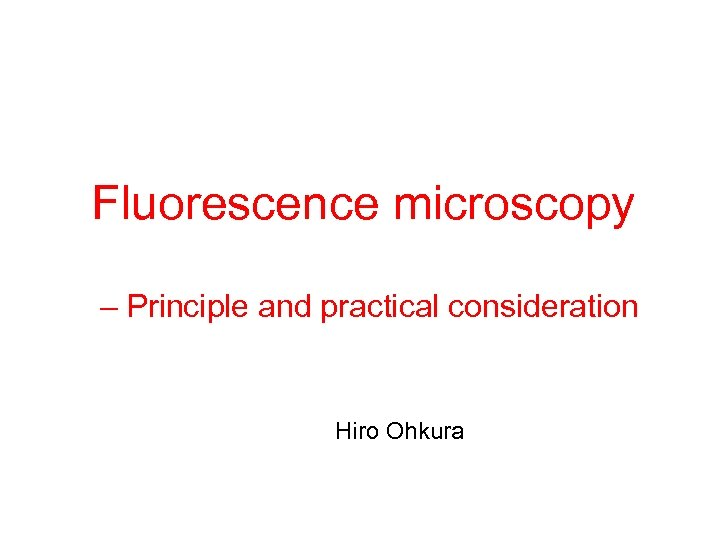 Fluorescence microscopy – Principle and practical consideration Hiro Ohkura