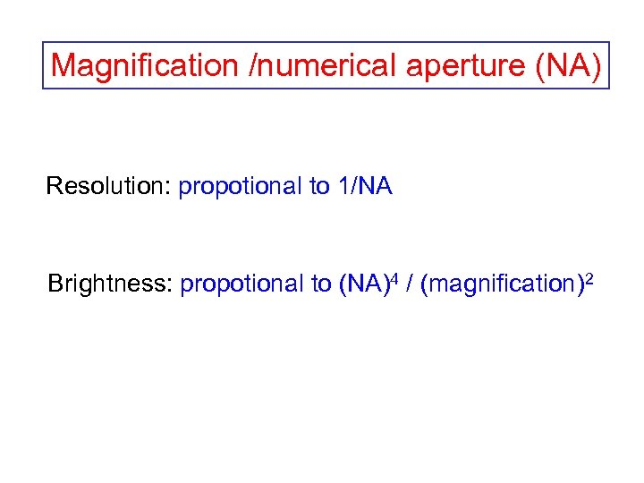 Magnification /numerical aperture (NA) Resolution: propotional to 1/NA Brightness: propotional to (NA)4 / (magnification)2