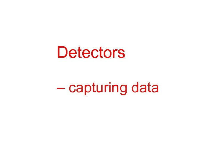 Detectors – capturing data