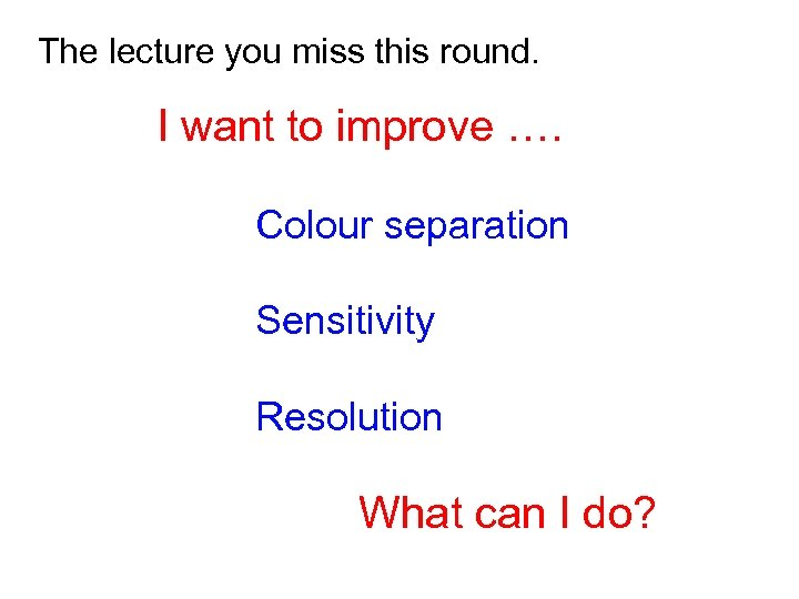 The lecture you miss this round. I want to improve …. Colour separation Sensitivity