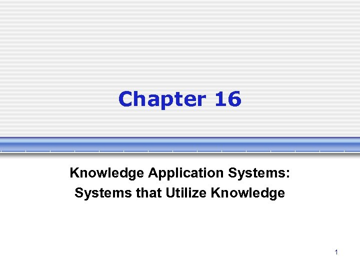 Chapter 16 Knowledge Application Systems: Systems that Utilize Knowledge 1
