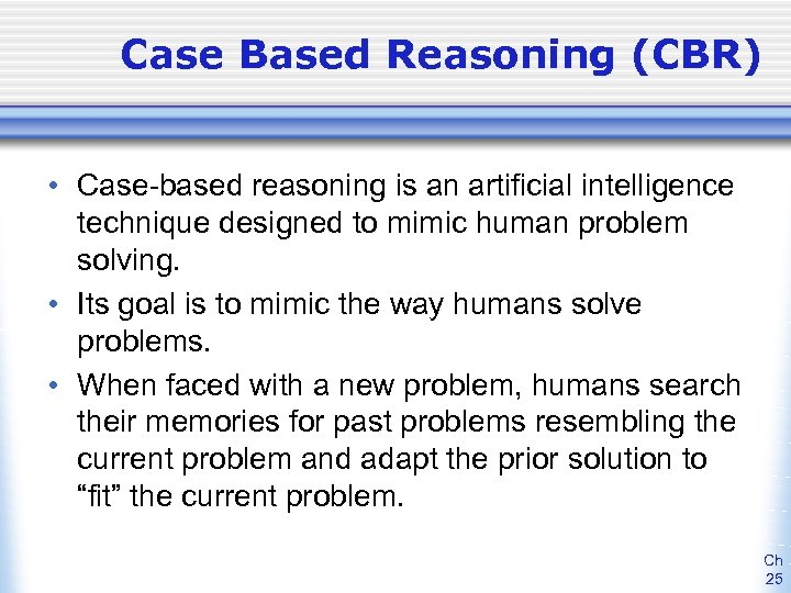 Case Based Reasoning (CBR) • Case-based reasoning is an artificial intelligence technique designed to