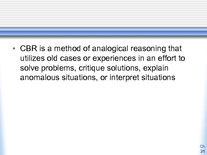 • CBR is a method of analogical reasoning that utilizes old cases or