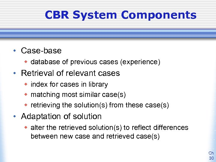 CBR System Components • Case-base w database of previous cases (experience) • Retrieval of