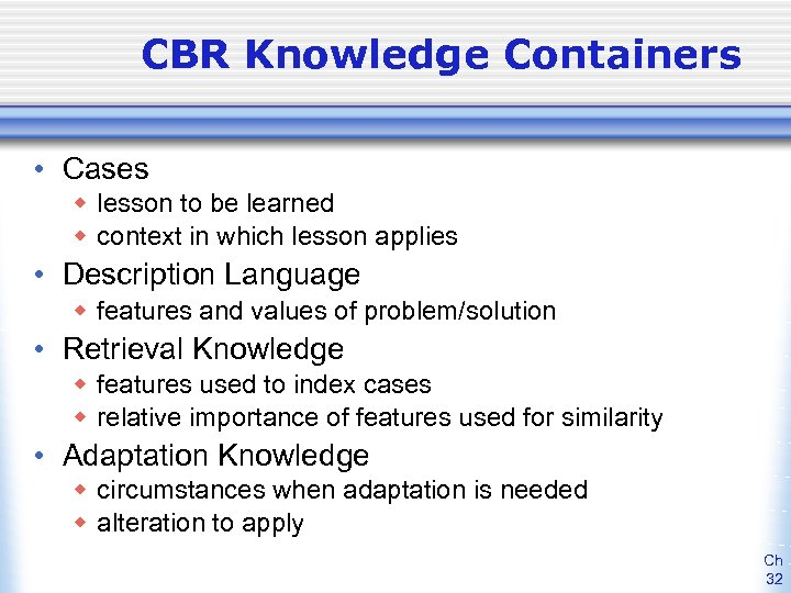 CBR Knowledge Containers • Cases w lesson to be learned w context in which