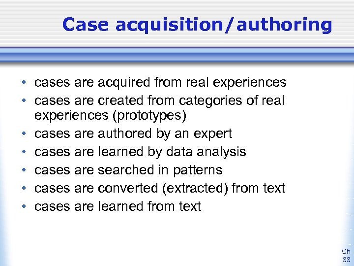 Case acquisition/authoring • cases are acquired from real experiences • cases are created from