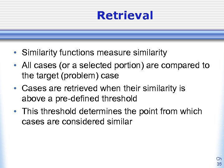 Retrieval • Similarity functions measure similarity • All cases (or a selected portion) are