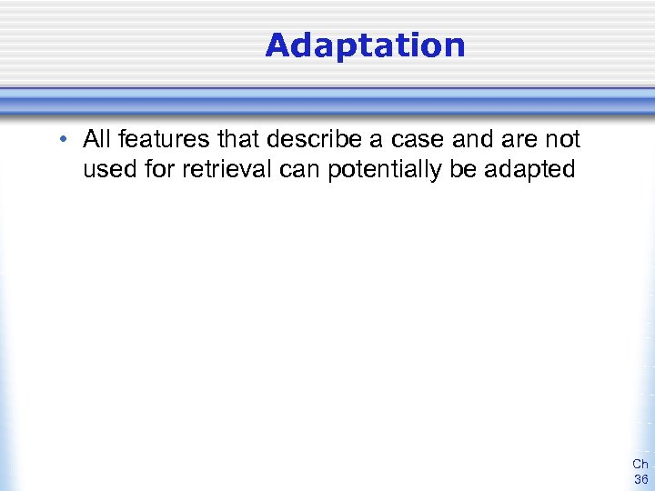 Adaptation • All features that describe a case and are not used for retrieval