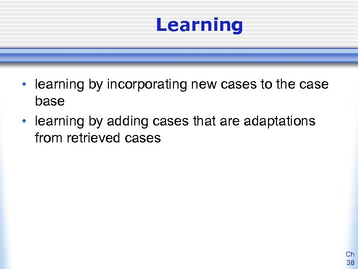 Learning • learning by incorporating new cases to the case base • learning by