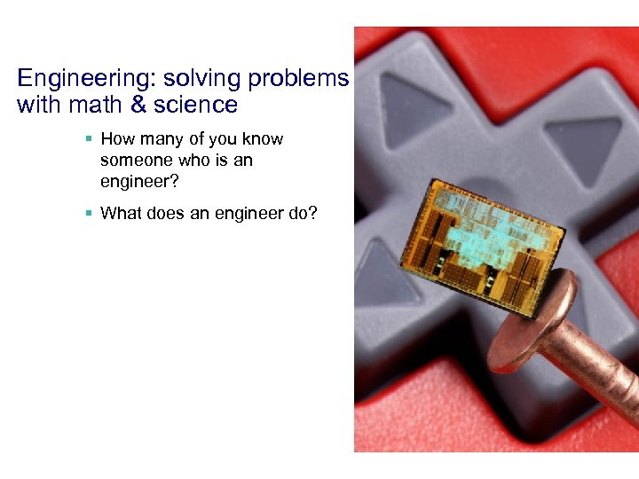 Engineering: solving problems with math & science § How many of you know someone