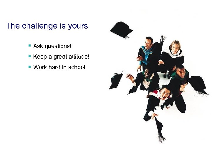 The challenge is yours § Ask questions! § Keep a great attitude! § Work