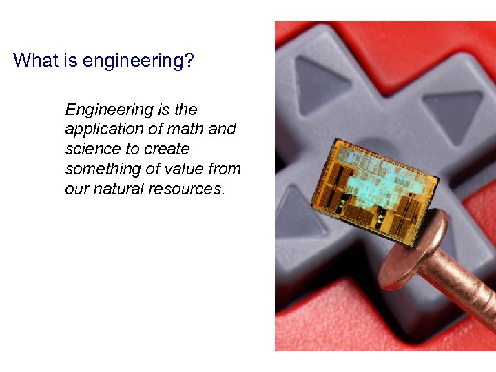 What is engineering? Engineering is the application of math and science to create something