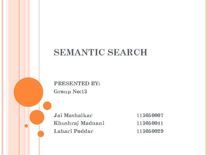 SEMANTIC SEARCH PRESENTED BY: Group No: 13 Jai Mashalkar 113050007 Khushraj Madnani 113050041 Lahari