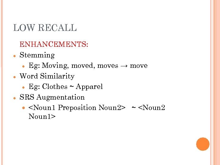 LOW RECALL ENHANCEMENTS: Stemming Eg: Moving, moved, moves → move Word Similarity Eg: Clothes