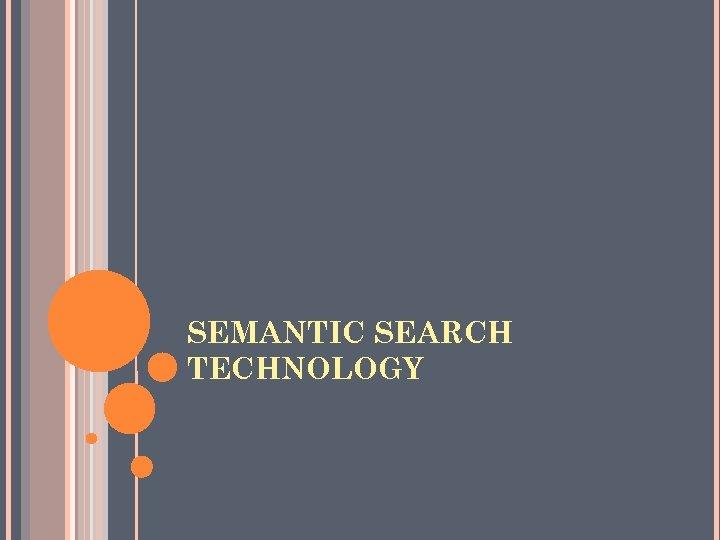 SEMANTIC SEARCH TECHNOLOGY