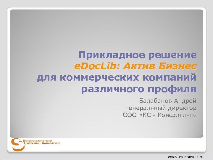Прикладное решение e. Doc. Lib: Актив Бизнес для коммерческих компаний различного профиля Балабанов Андрей