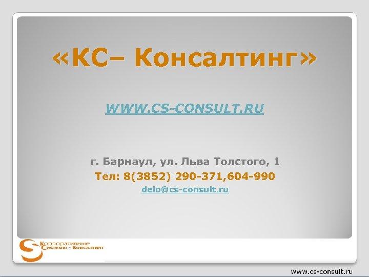 «КС– Консалтинг» WWW. CS-CONSULT. RU г. Барнаул, ул. Льва Толстого, 1 Тел: 8(3852)