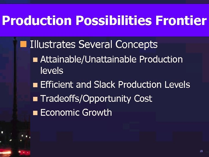 Production Possibilities Frontier n Illustrates Several Concepts n Attainable/Unattainable levels n Efficient Production and