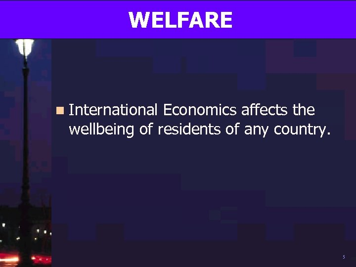 WELFARE n International Economics affects the wellbeing of residents of any country. 5