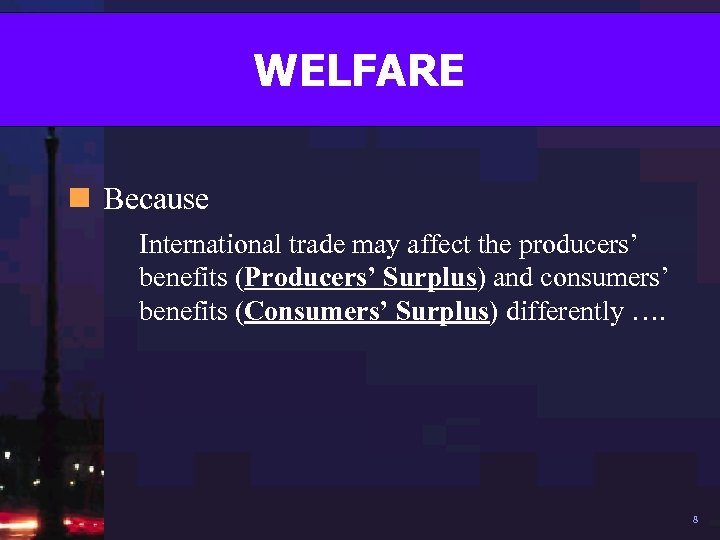 WELFARE n Because International trade may affect the producers' benefits (Producers' Surplus) and consumers'