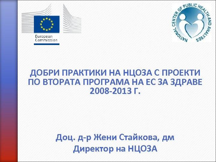 ДОБРИ ПРАКТИКИ НА НЦОЗА С ПРОЕКТИ ПО ВТОРАТА ПРОГРАМА НА ЕС ЗА ЗДРАВЕ 2008