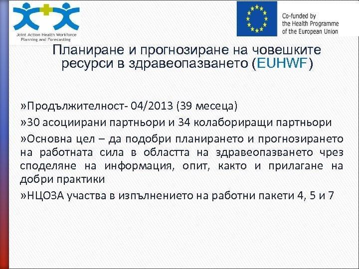 Планиране и прогнозиране на човешките ресурси в здравеопазването (EUHWF) » Продължителност- 04/2013 (39 месеца)