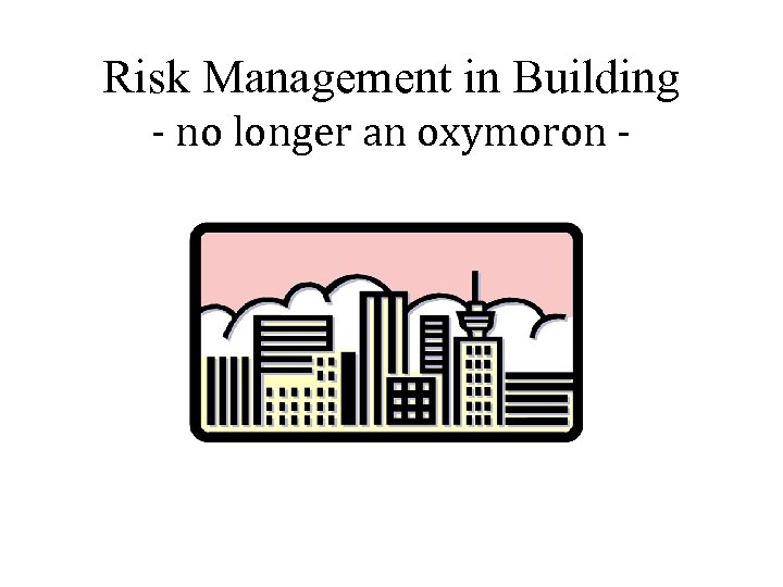 Risk Management in Building - no longer an oxymoron -