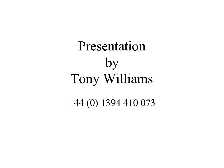 Presentation by Tony Williams +44 (0) 1394 410 073