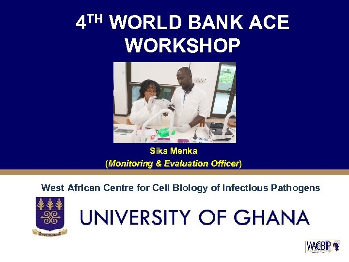 4 TH WORLD BANK ACE WORKSHOP Sika Menka (Monitoring & Evaluation Officer) West African