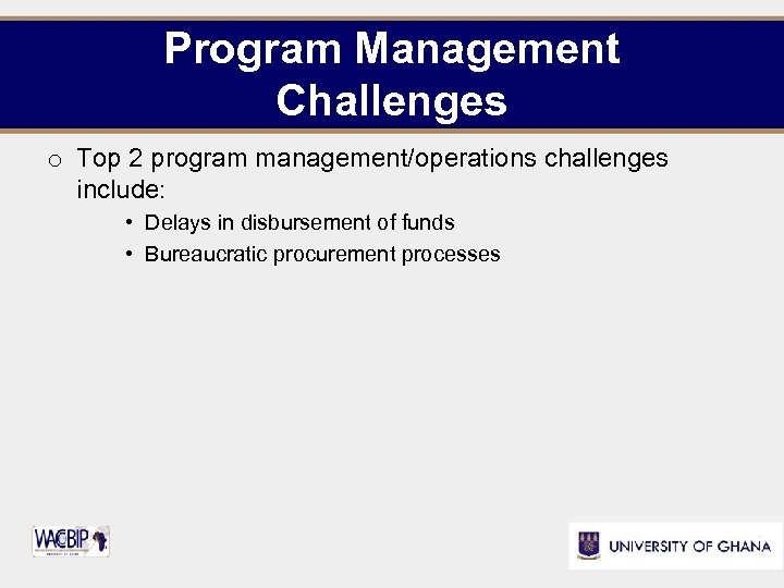 Program Management Challenges o Top 2 program management/operations challenges include: • Delays in disbursement