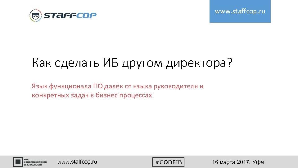 www. staffcop. ru Как сделать ИБ другом директора? Язык функционала ПО далёк от языка