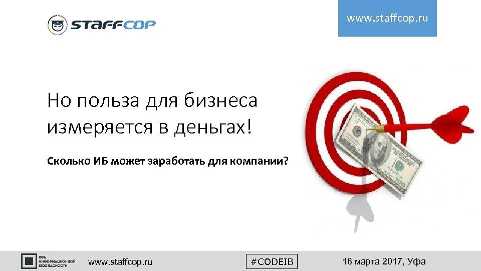 www. staffcop. ru Но польза для бизнеса измеряется в деньгах! Сколько ИБ может заработать