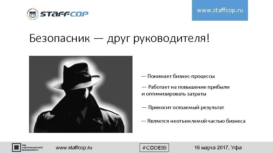 www. staffcop. ru Безопасник — друг руководителя! — Понимает бизнес-процессы — Работает на повышение